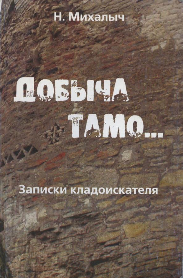 Книга Н. Михалыч «Добыча тамо…», издательство «Группа «ИскателИ», Москва, 140 стр. 2008 года (Россия)